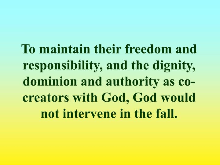 To maintain their freedom and responsibility, and the dignity, dominion and authority as co-creators with God, God would not intervene in the fall.