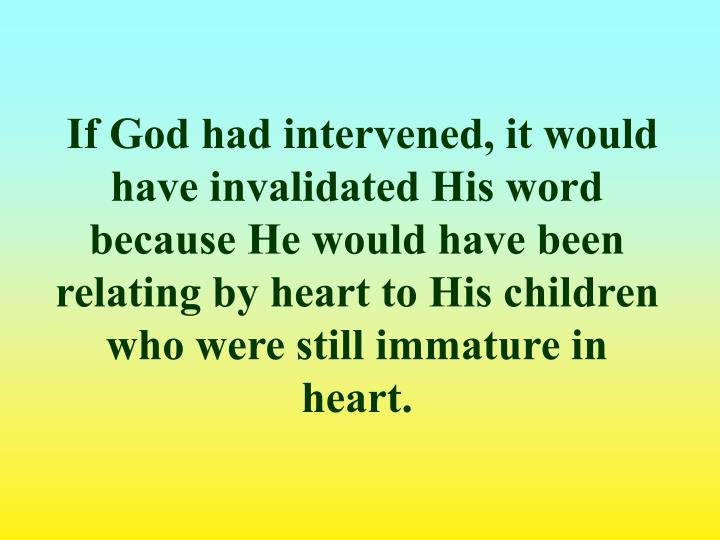 If God had intervened, it would have invalidated His word because He would have been relating by heart to His children who were still immature in heart.