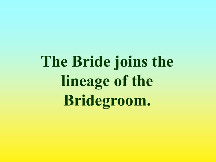 The Bride joins the lineage of the Bridegroom.