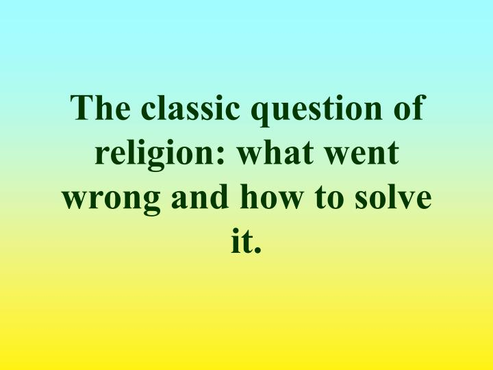The classic question of religion: what went wrong and how to solve it.