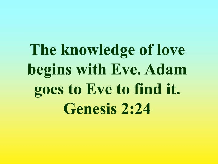 The knowledge of love begins with Eve. Adam goes to Eve to find it.