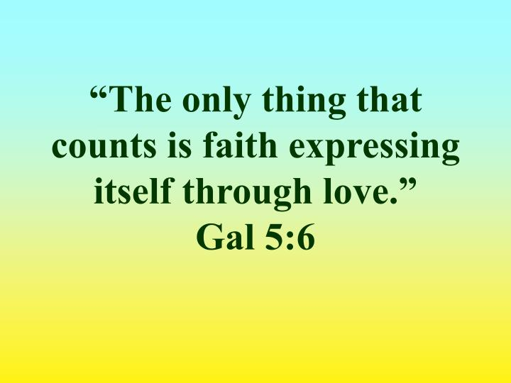 """The only thing that counts is faith expressing itself through love."""