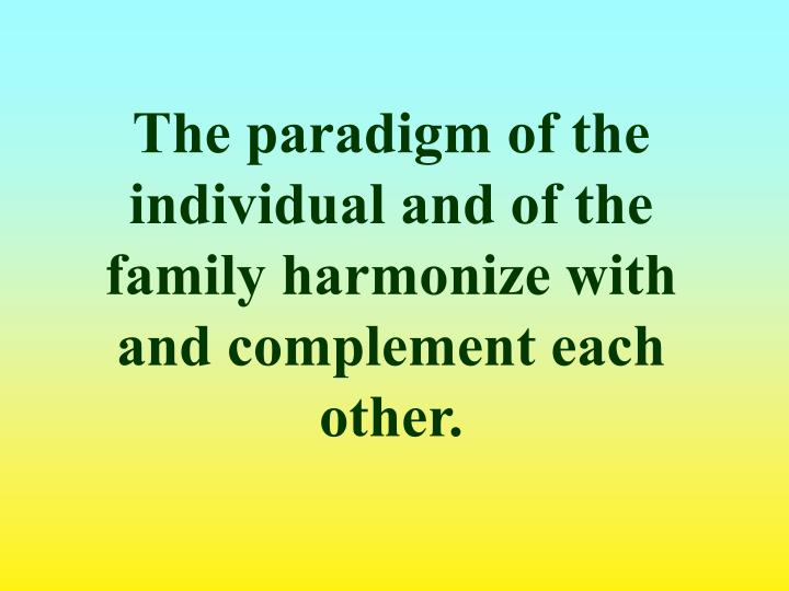 The paradigm of the individual and of the family harmonize with and complement each other.