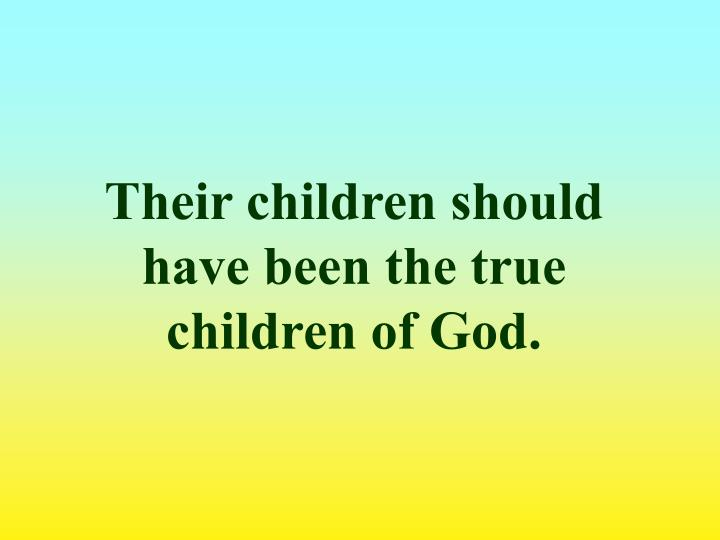 Their children should have been the true children of God.