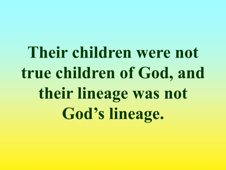 Their children were not true children of God, and their lineage was not God's lineage.