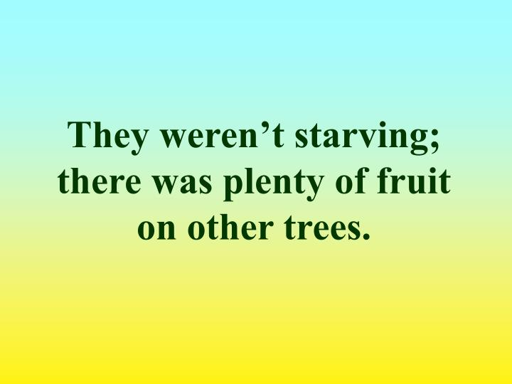 They weren't starving; there was plenty of fruit on other trees.