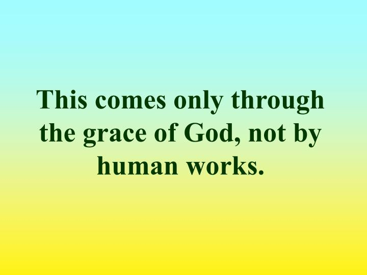 This comes only through the grace of God, not by human works.