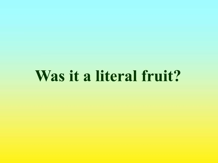 Was it a literal fruit?