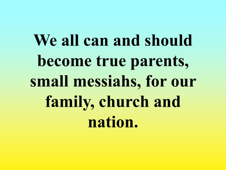We all can and should become true parents, small messiahs, for our family, church and nation.