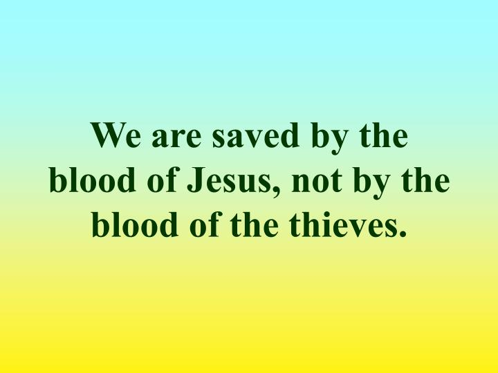 We are saved by the blood of Jesus, not by the blood of the thieves.