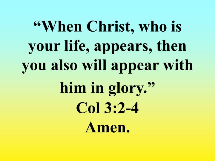 """When Christ, who is your life, appears, then you also will appear with him in glory."""