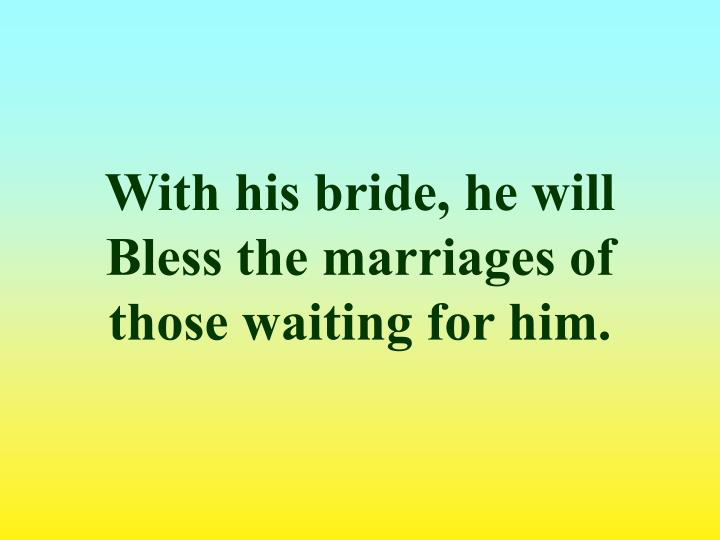 With his bride, he will Bless the marriages of those waiting for him.