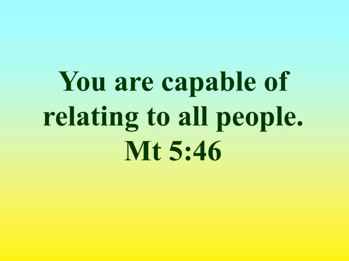 You are capable of relating to all people. Mt 5:46
