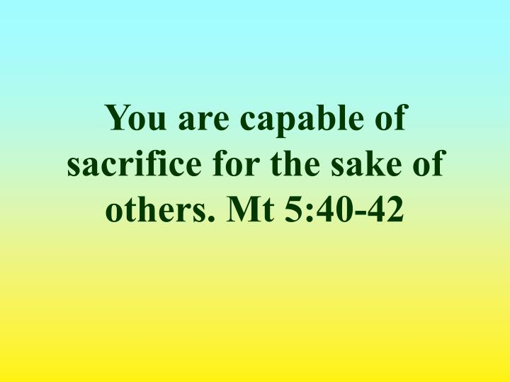 You are capable of sacrifice for the sake of others. Mt 5:40-42