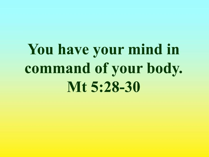 You have your mind in command of your body. Mt 5:28-30