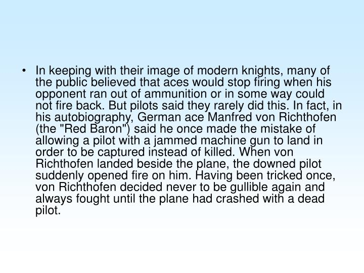 """In keeping with their image of modern knights, many of the public believed that aces would stop firing when his opponent ran out of ammunition or in some way could not fire back. But pilots said they rarely did this. In fact, in his autobiography, German ace Manfred von Richthofen (the """"Red Baron"""") said he once made the mistake of allowing a pilot with a jammed machine gun to land in order to be captured instead of killed. When von Richthofen landed beside the plane, the downed pilot suddenly opened fire on him. Having been tricked once, von Richthofen decided never to be gullible again and always fought until the plane had crashed with a dead pilot."""