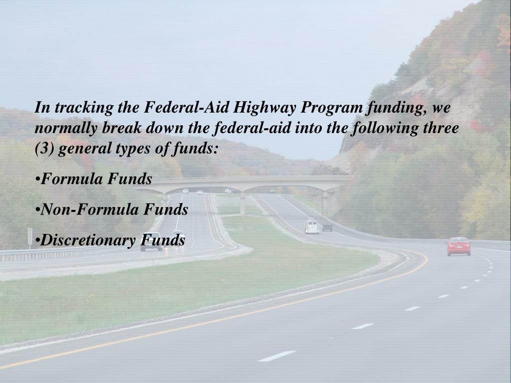 In tracking the Federal-Aid Highway Program funding, we normally break down the federal-aid into the following three (3) general types of funds: