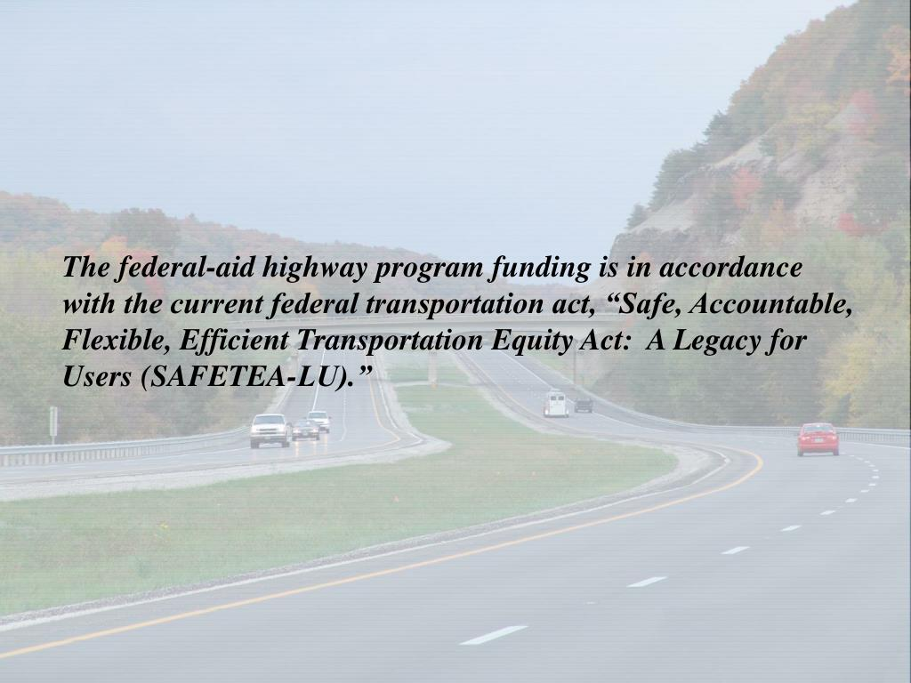 "The federal-aid highway program funding is in accordance with the current federal transportation act, ""Safe, Accountable, Flexible, Efficient Transportation Equity Act:  A Legacy for Users (SAFETEA-LU)."""