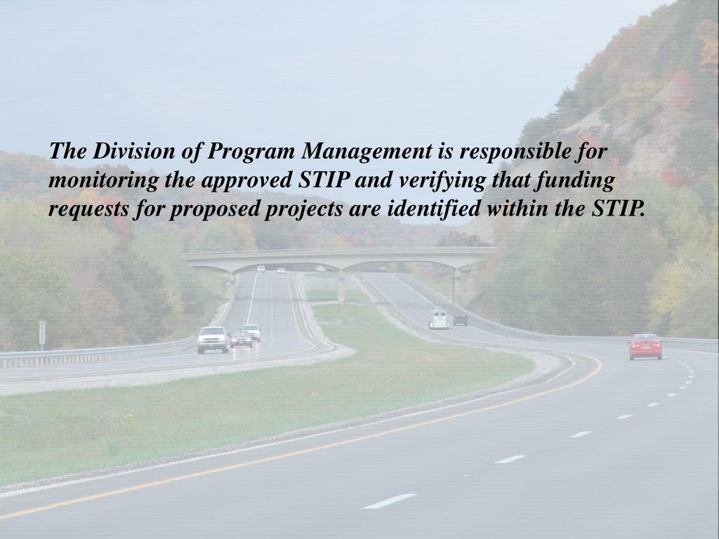 The Division of Program Management is responsible for monitoring the approved STIP and verifying that funding requests for proposed projects are identified within the STIP.