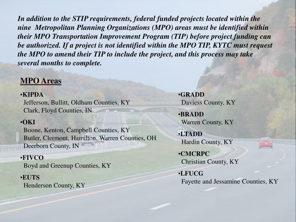 In addition to the STIP requirements, federal funded projects located within the nine  Metropolitan Planning Organizations (MPO) areas must be identified within their MPO Transportation Improvement Program (TIP) before project funding can be authorized. If a project is not identified within the MPO TIP, KYTC must request the MPO to amend their TIP to include the project, and this process may take several months to complete.
