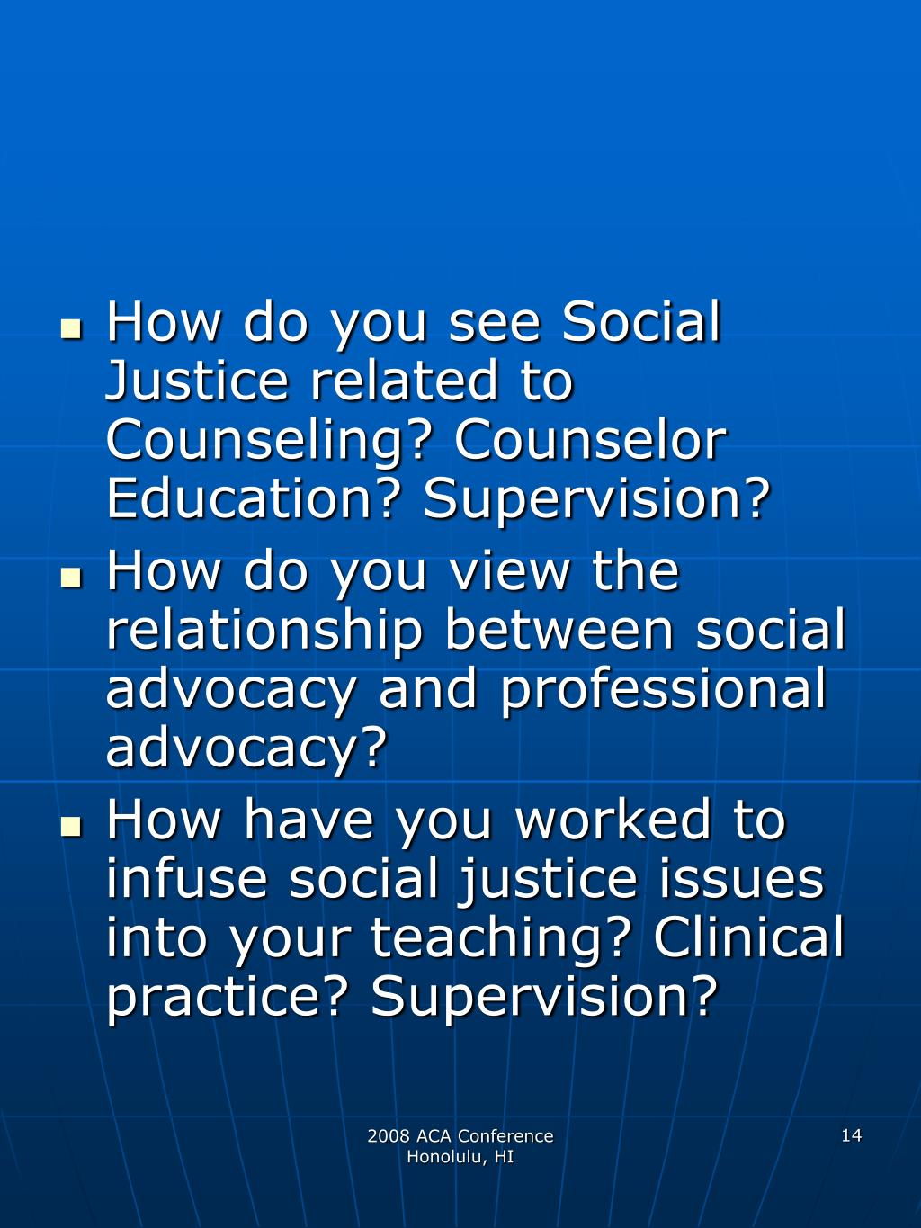 How do you see Social Justice related to Counseling? Counselor Education? Supervision?