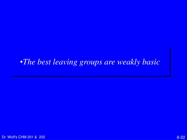 The best leaving groups are weakly basic