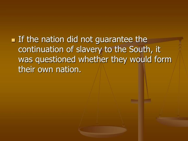 If the nation did not guarantee the continuation of slavery to the South, it was questioned whether they would form their own nation.