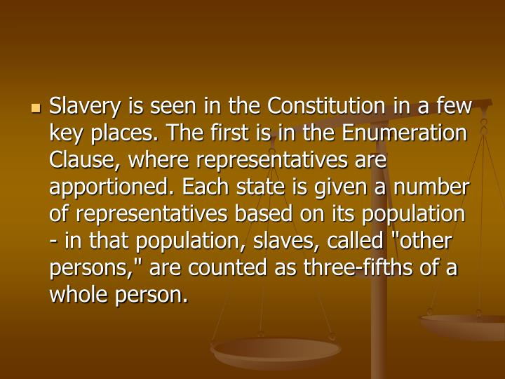 "Slavery is seen in the Constitution in a few key places. The first is in the Enumeration Clause, where representatives are apportioned. Each state is given a number of representatives based on its population - in that population, slaves, called ""other persons,"" are counted as three-fifths of a whole person."