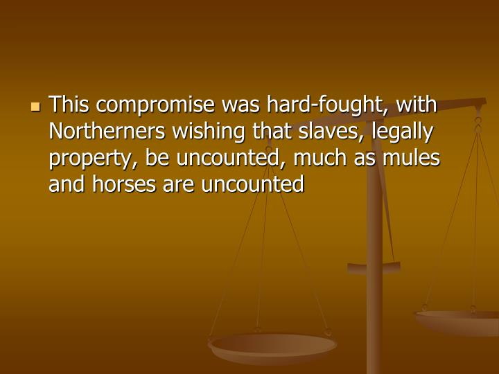 This compromise was hard-fought, with Northerners wishing that slaves, legally property, be uncounted, much as mules and horses are uncounted