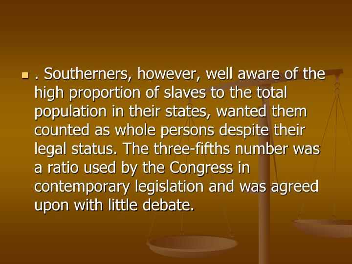 . Southerners, however, well aware of the high proportion of slaves to the total population in their states, wanted them counted as whole persons despite their legal status. The three-fifths number was a ratio used by the Congress in contemporary legislation and was agreed upon with little debate.
