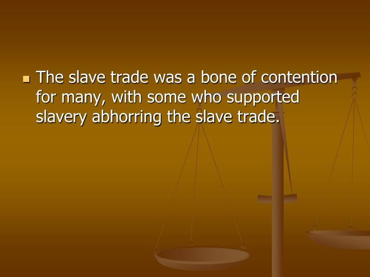 The slave trade was a bone of contention for many, with some who supported slavery abhorring the slave trade.