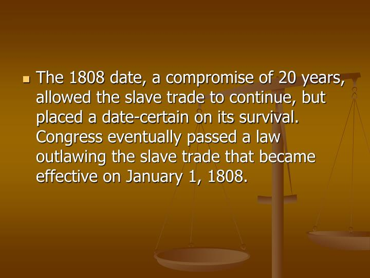 The 1808 date, a compromise of 20 years, allowed the slave trade to continue, but placed a date-certain on its survival. Congress eventually passed a law outlawing the slave trade that became effective on January 1, 1808.