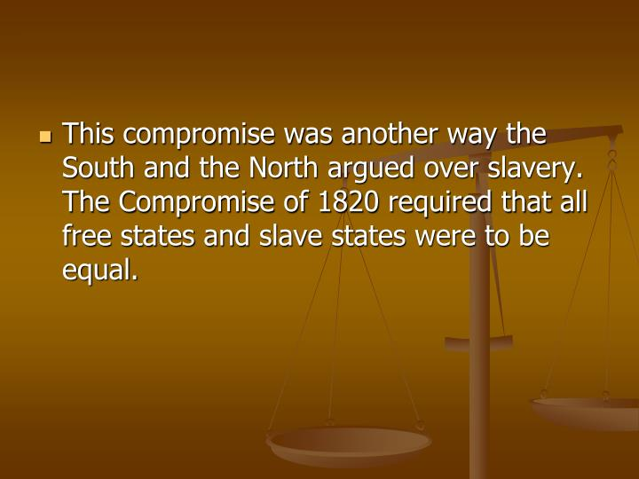 This compromise was another way the South and the North argued over slavery. The Compromise of 1820 required that all free states and slave states were to be equal.