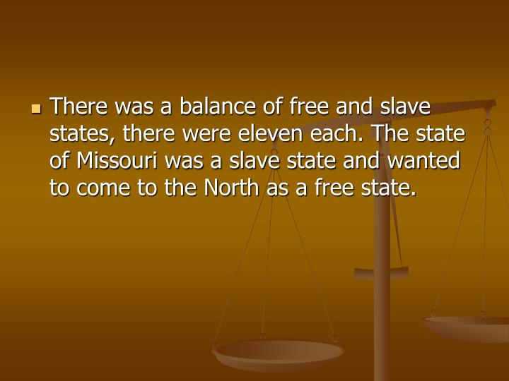 There was a balance of free and slave states, there were eleven each. The state of Missouri was a slave state and wanted to come to the North as a free state.