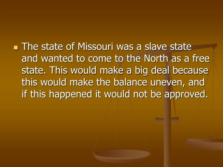 The state of Missouri was a slave state and wanted to come to the North as a free state. This would make a big deal because this would make the balance uneven, and if this happened it would not be approved.