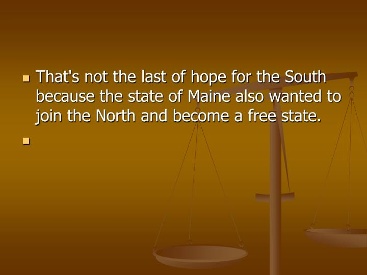 That's not the last of hope for the South because the state of Maine also wanted to join the North and become a free state.
