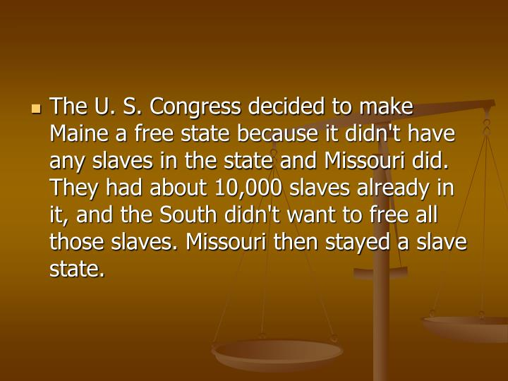 The U. S. Congress decided to make Maine a free state because it didn't have any slaves in the state and Missouri did. They had about 10,000 slaves already in it, and the South didn't want to free all those slaves. Missouri then stayed a slave state.