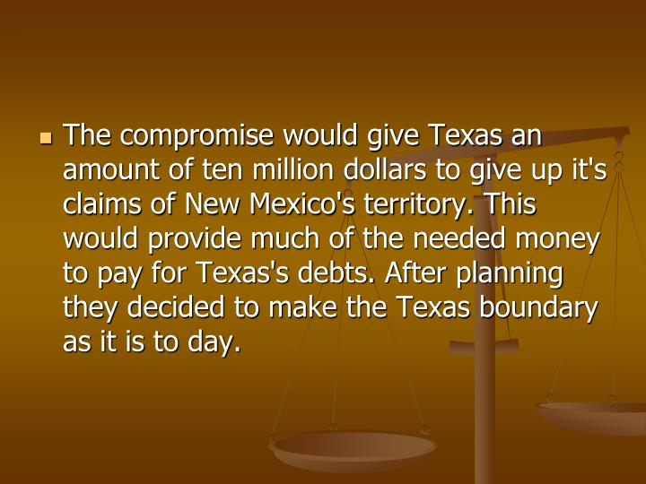 The compromise would give Texas an amount of ten million dollars to give up it's claims of New Mexico's territory. This would provide much of the needed money to pay for Texas's debts. After planning they decided to make the Texas boundary as it is to day.