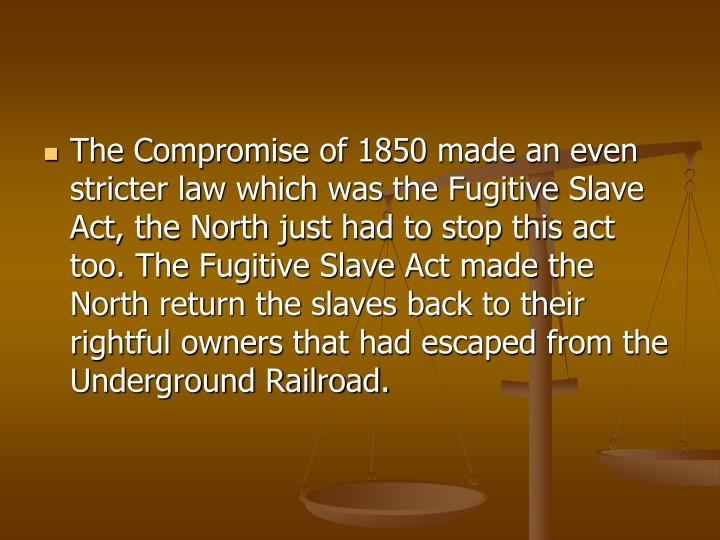 The Compromise of 1850 made an even stricter law which was the Fugitive Slave Act, the North just had to stop this act too. The Fugitive Slave Act made the North return the slaves back to their rightful owners that had escaped from the Underground Railroad.