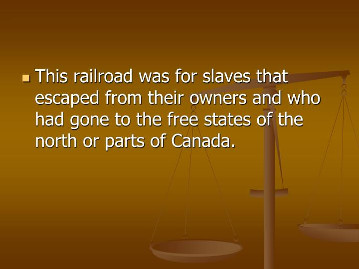 This railroad was for slaves that escaped from their owners and who had gone to the free states of the north or parts of Canada.