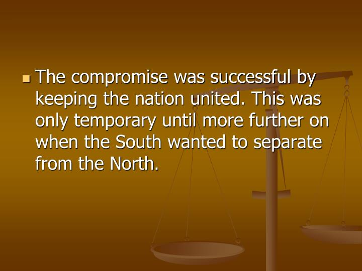 The compromise was successful by keeping the nation united. This was only temporary until more further on when the South wanted to separate from the North