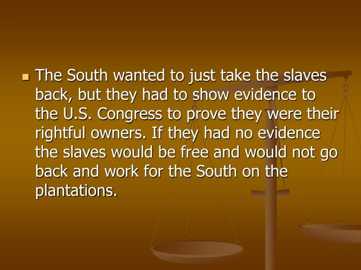 The South wanted to just take the slaves back, but they had to show evidence to the U.S. Congress to prove they were their rightful owners. If they had no evidence the slaves would be free and would not go back and work for the South on the plantations.