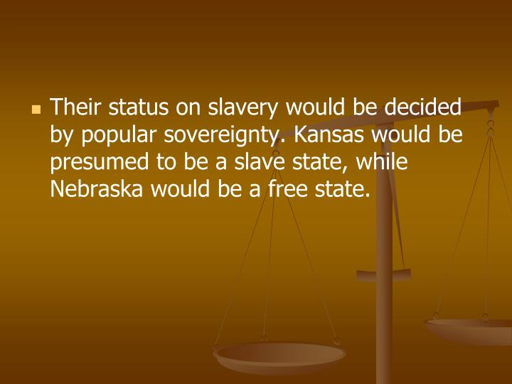 Their status on slavery would be decided by popular sovereignty. Kansas would be presumed to be a slave state, while Nebraska would be a free state.