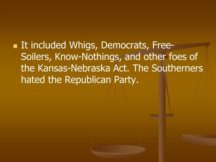 It included Whigs, Democrats, Free-Soilers, Know-Nothings, and other foes of the Kansas-Nebraska Act. The Southerners hated the Republican Party.