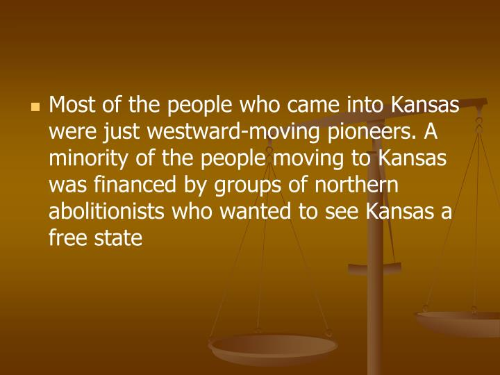 Most of the people who came into Kansas were just westward-moving pioneers. A minority of the people moving to Kansas was financed by groups of northern abolitionists who wanted to see Kansas a free