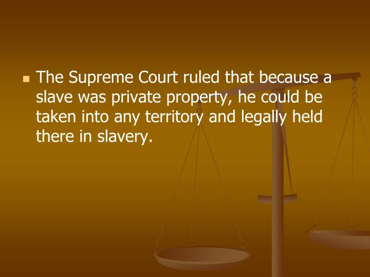 The Supreme Court ruled that because a slave was private property, he could be taken into any territory and legally held there in slavery.