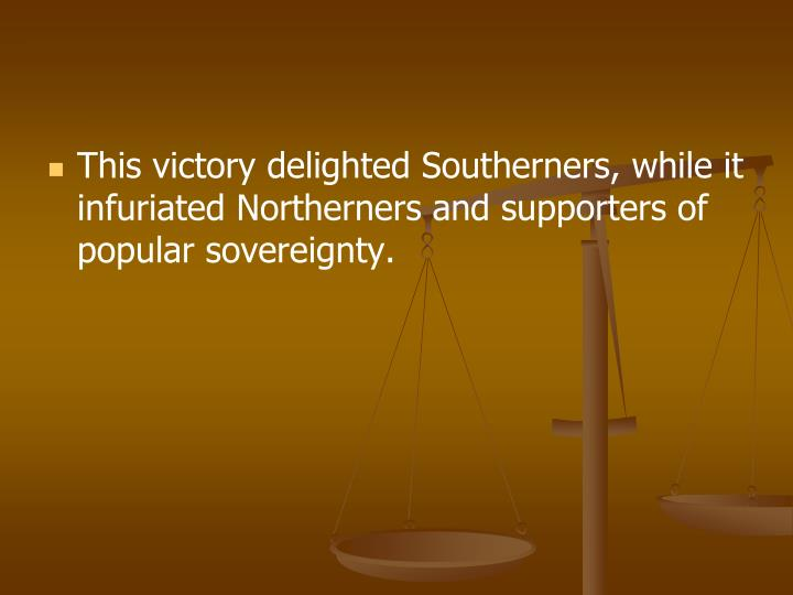 This victory delighted Southerners, while it infuriated Northerners and supporters of popular sovereignty.