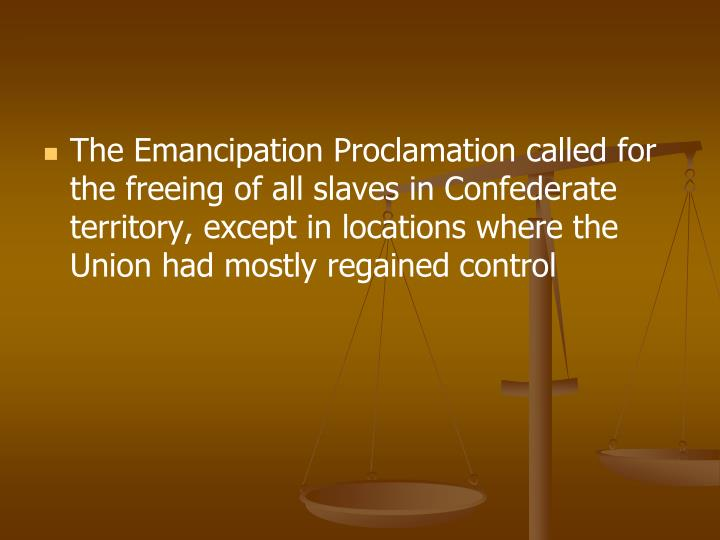 The Emancipation Proclamation called for the freeing of all slaves in Confederate territory, except in locations where the Union had mostly regained