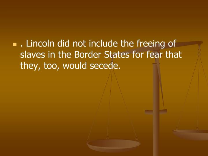 . Lincoln did not include the freeing of slaves in the Border States for fear that they, too, would secede.