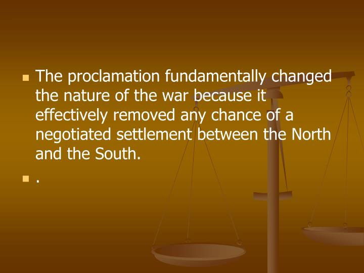 The proclamation fundamentally changed the nature of the war because it effectively removed any chance of a negotiated settlement between the North and the South.